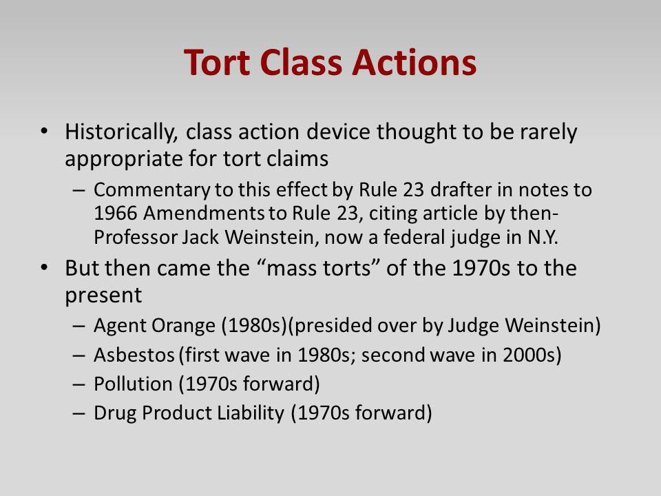 Tort Class Actions Historically, class action device thought to be rarely appropriate for tort claims.