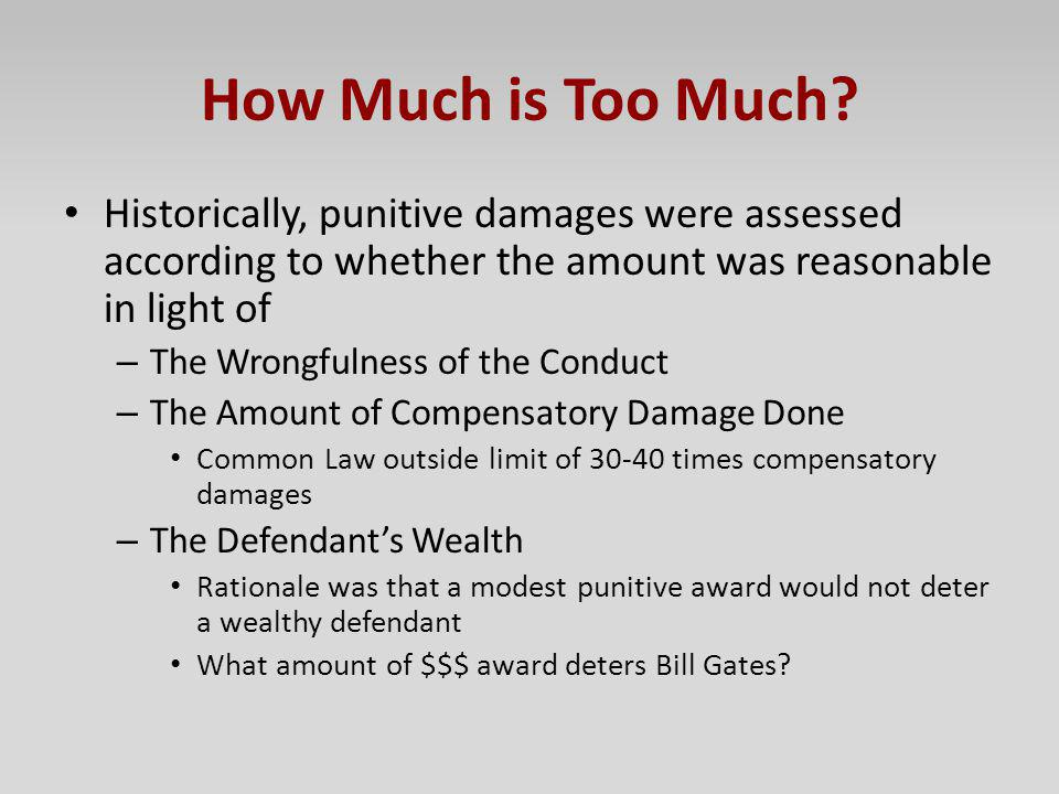 How Much is Too Much Historically, punitive damages were assessed according to whether the amount was reasonable in light of.