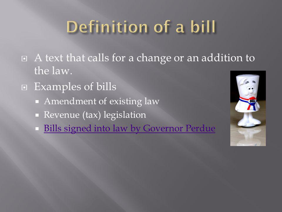 Definition of a bill A text that calls for a change or an addition to the law. Examples of bills. Amendment of existing law.