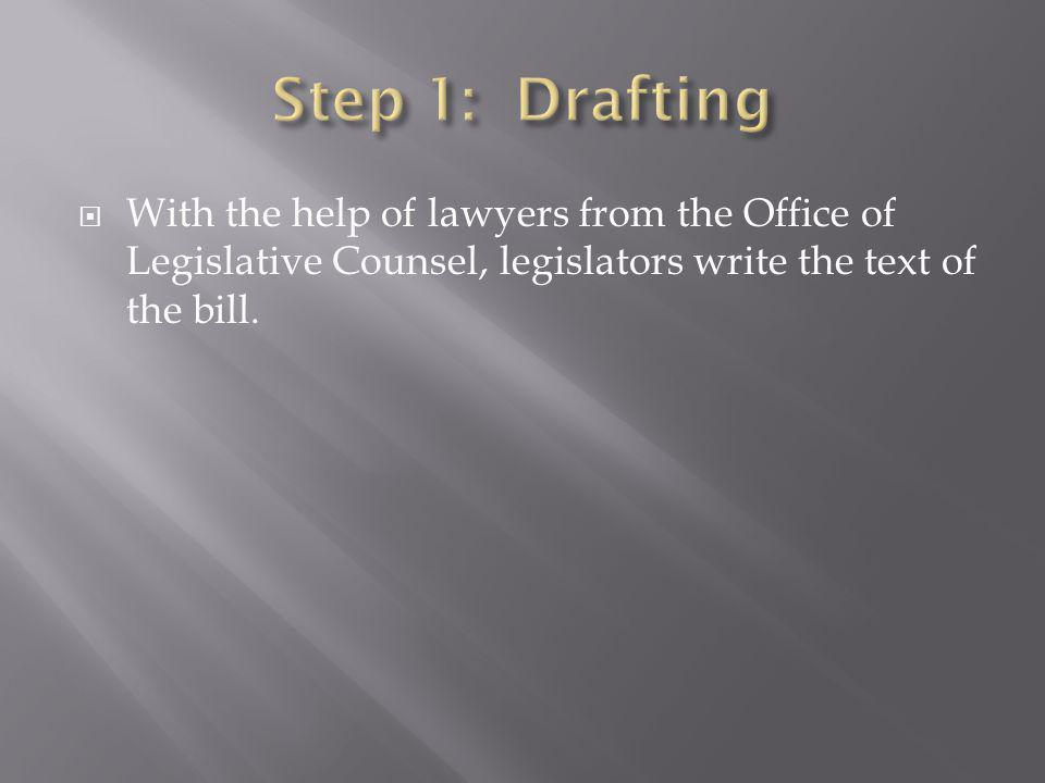Step 1: Drafting With the help of lawyers from the Office of Legislative Counsel, legislators write the text of the bill.