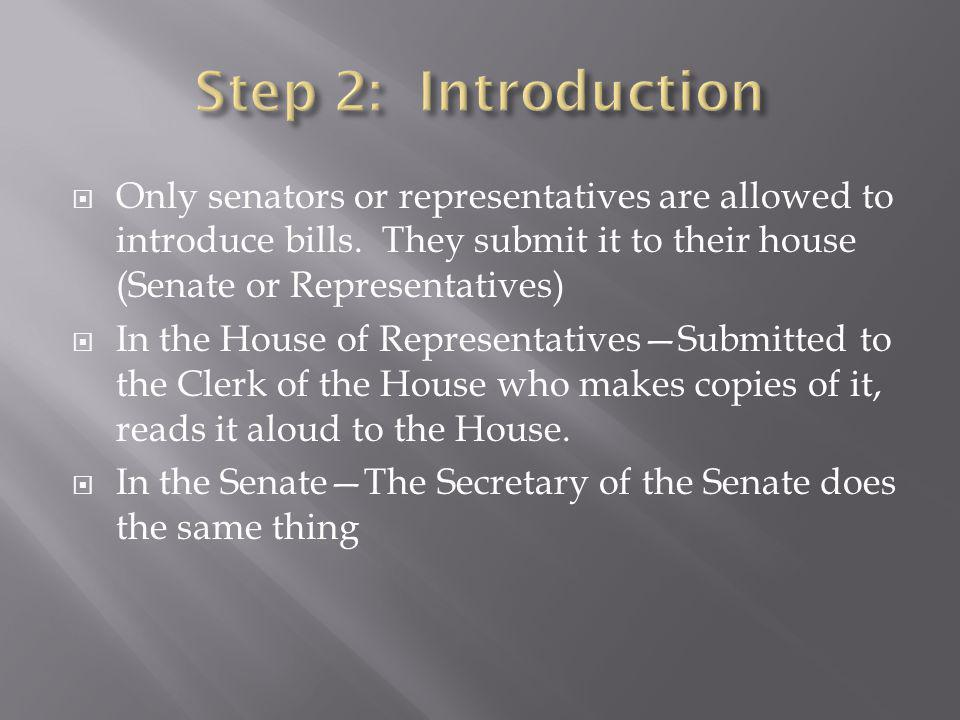 Step 2: Introduction Only senators or representatives are allowed to introduce bills. They submit it to their house (Senate or Representatives)