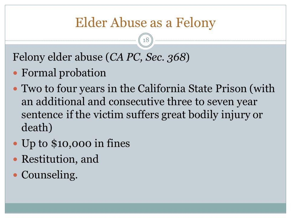 Elder Abuse as a Felony Felony elder abuse (CA PC, Sec. 368)