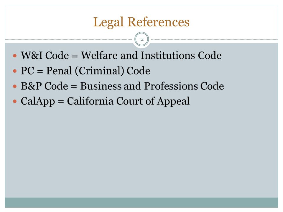 Legal References W&I Code = Welfare and Institutions Code