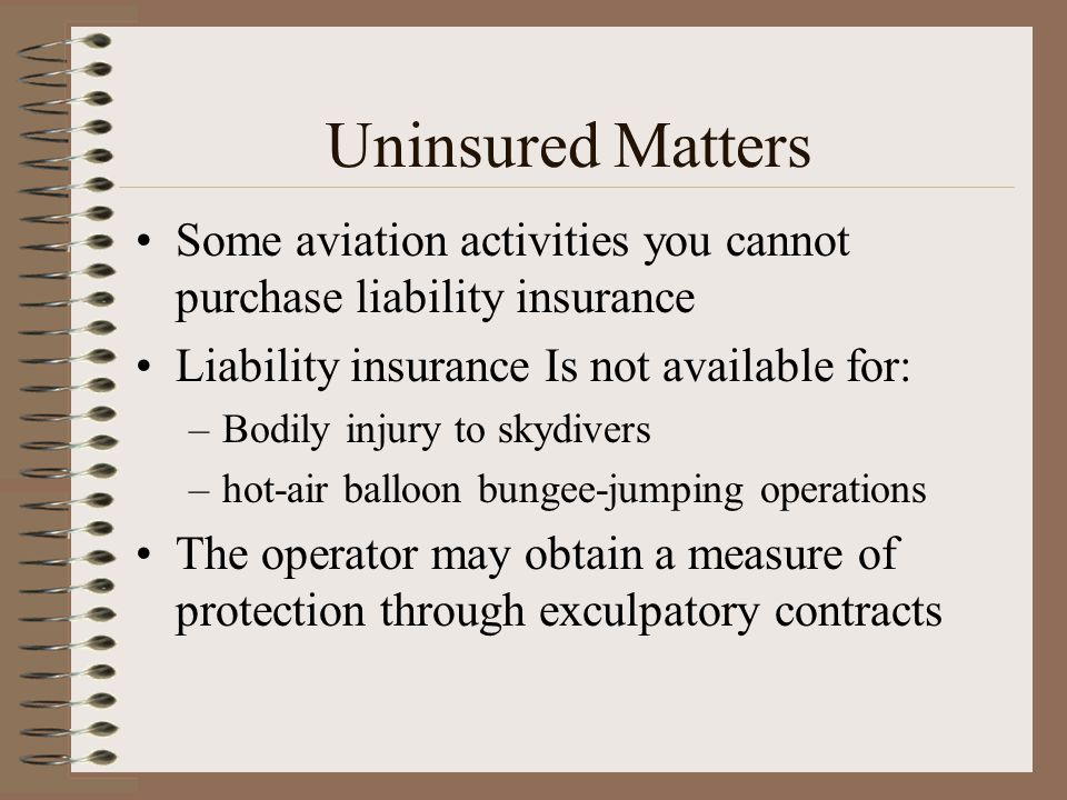 Uninsured Matters Some aviation activities you cannot purchase liability insurance. Liability insurance Is not available for: