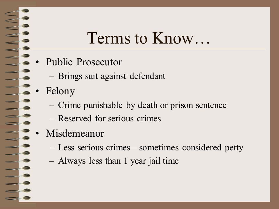 Terms to Know… Public Prosecutor Felony Misdemeanor