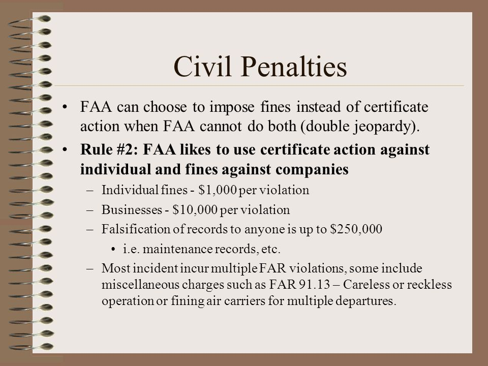 Civil Penalties FAA can choose to impose fines instead of certificate action when FAA cannot do both (double jeopardy).