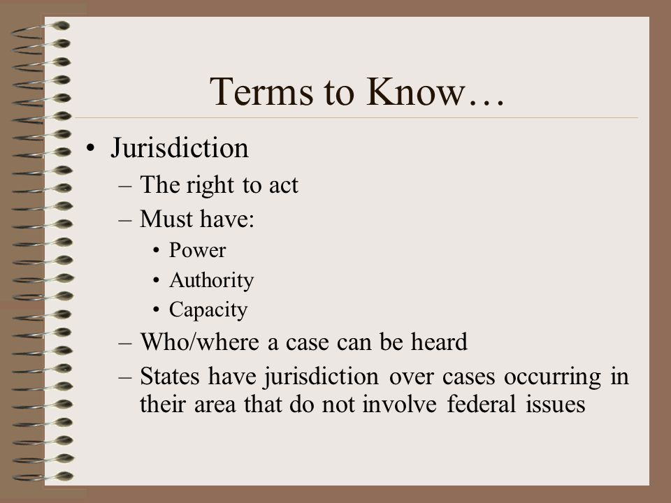 Terms to Know… Jurisdiction The right to act Must have:
