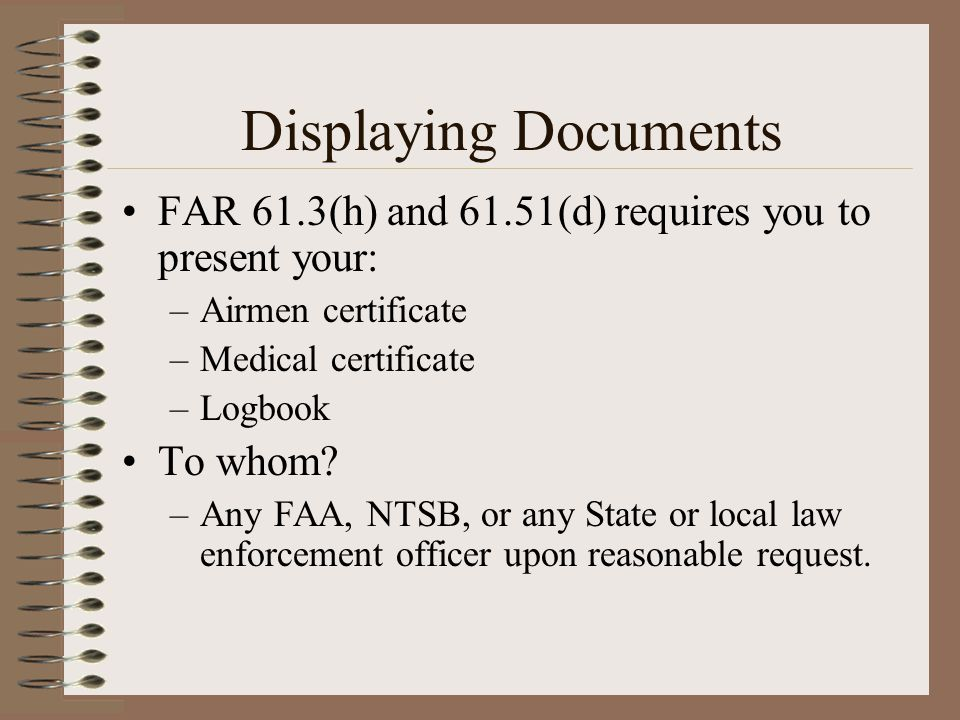 Displaying Documents FAR 61.3(h) and 61.51(d) requires you to present your: Airmen certificate. Medical certificate.