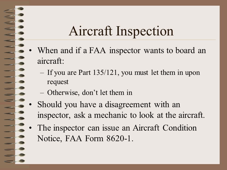 Aircraft Inspection When and if a FAA inspector wants to board an aircraft: If you are Part 135/121, you must let them in upon request.
