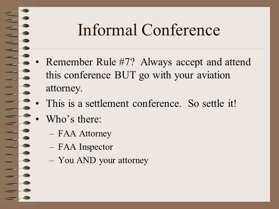 Informal Conference Remember Rule #7 Always accept and attend this conference BUT go with your aviation attorney.