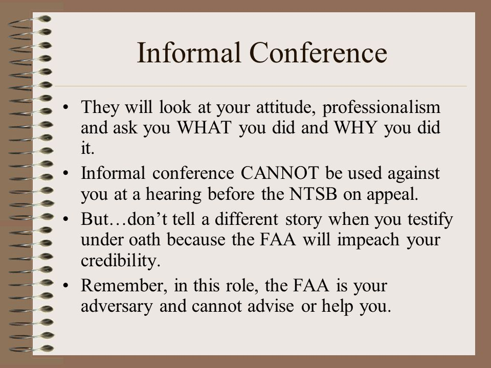 Informal Conference They will look at your attitude, professionalism and ask you WHAT you did and WHY you did it.