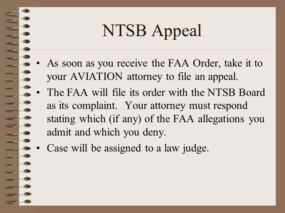 NTSB Appeal As soon as you receive the FAA Order, take it to your AVIATION attorney to file an appeal.