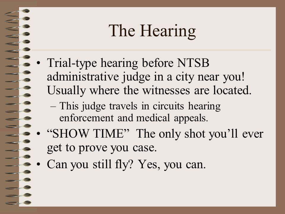 The Hearing Trial-type hearing before NTSB administrative judge in a city near you! Usually where the witnesses are located.
