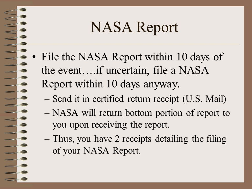 NASA Report File the NASA Report within 10 days of the event….if uncertain, file a NASA Report within 10 days anyway.