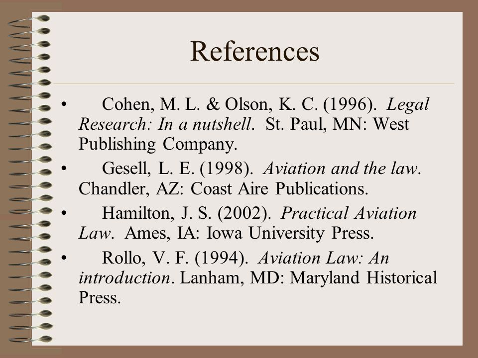 References Cohen, M. L. & Olson, K. C. (1996). Legal Research: In a nutshell. St. Paul, MN: West Publishing Company.