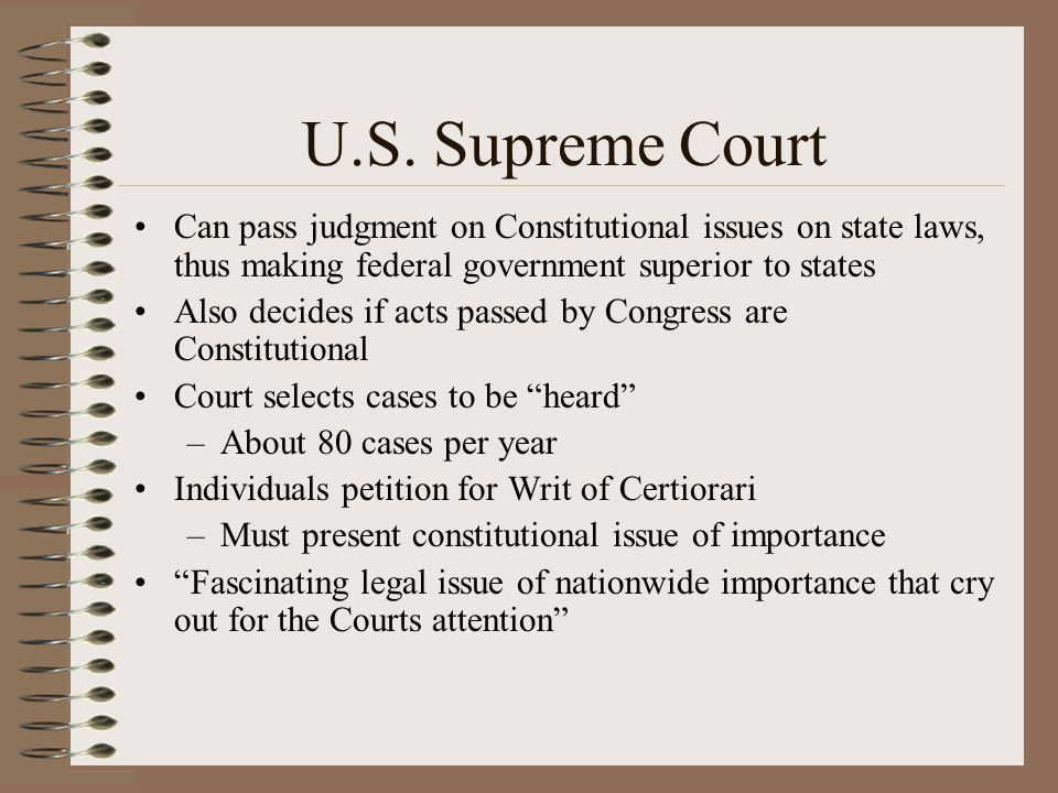 U.S. Supreme Court Can pass judgment on Constitutional issues on state laws, thus making federal government superior to states.