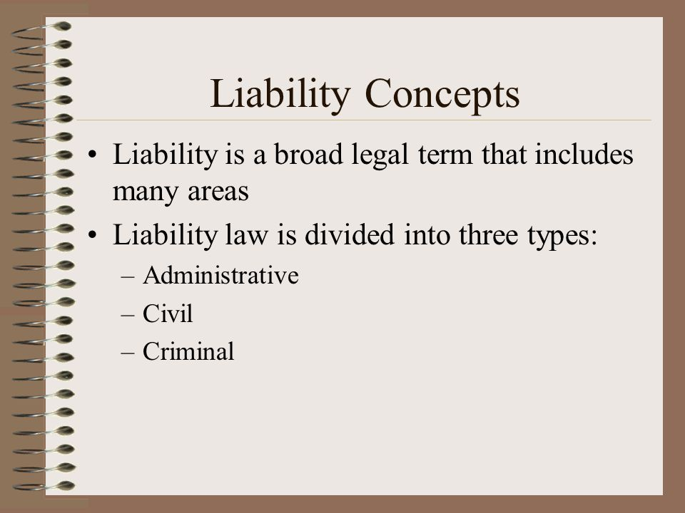 Liability Concepts Liability is a broad legal term that includes many areas. Liability law is divided into three types: