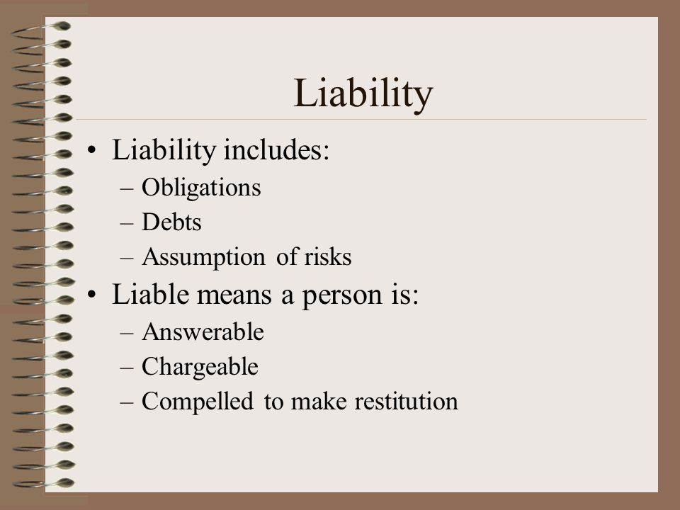 Liability Liability includes: Liable means a person is: Obligations