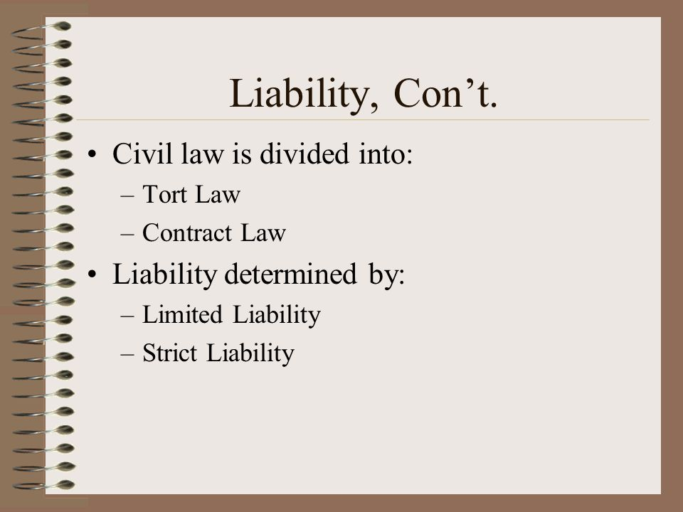 Liability, Con't. Civil law is divided into: Liability determined by: