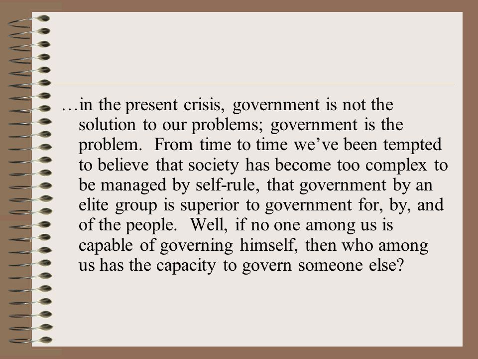 …in the present crisis, government is not the solution to our problems; government is the problem.