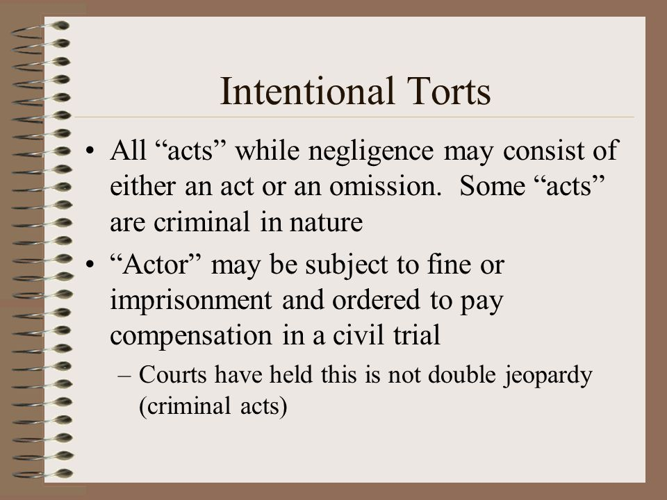 Intentional Torts All acts while negligence may consist of either an act or an omission. Some acts are criminal in nature.