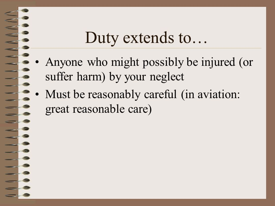 Duty extends to… Anyone who might possibly be injured (or suffer harm) by your neglect.