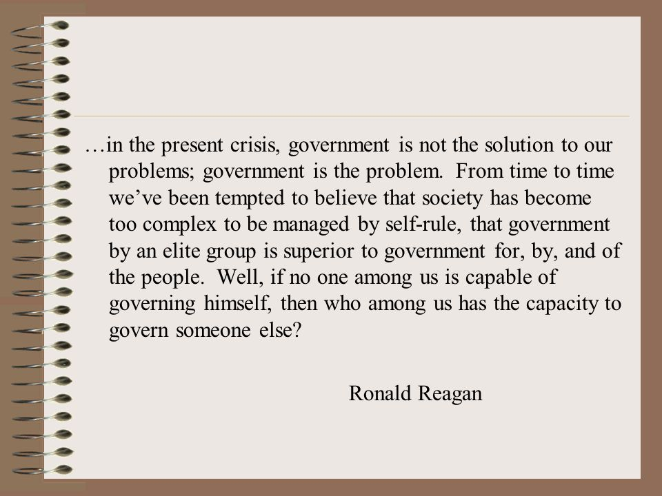 …in the present crisis, government is not the solution to our problems; government is the problem. From time to time we've been tempted to believe that society has become too complex to be managed by self-rule, that government by an elite group is superior to government for, by, and of the people. Well, if no one among us is capable of governing himself, then who among us has the capacity to govern someone else