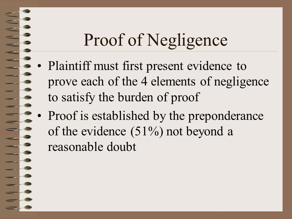 Proof of Negligence Plaintiff must first present evidence to prove each of the 4 elements of negligence to satisfy the burden of proof.