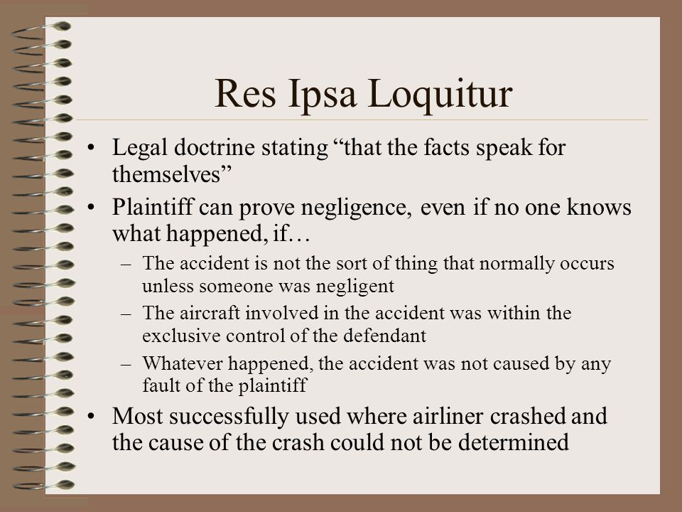 Res Ipsa Loquitur Legal doctrine stating that the facts speak for themselves