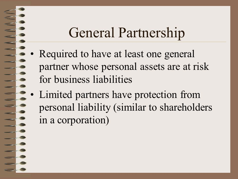 General Partnership Required to have at least one general partner whose personal assets are at risk for business liabilities.