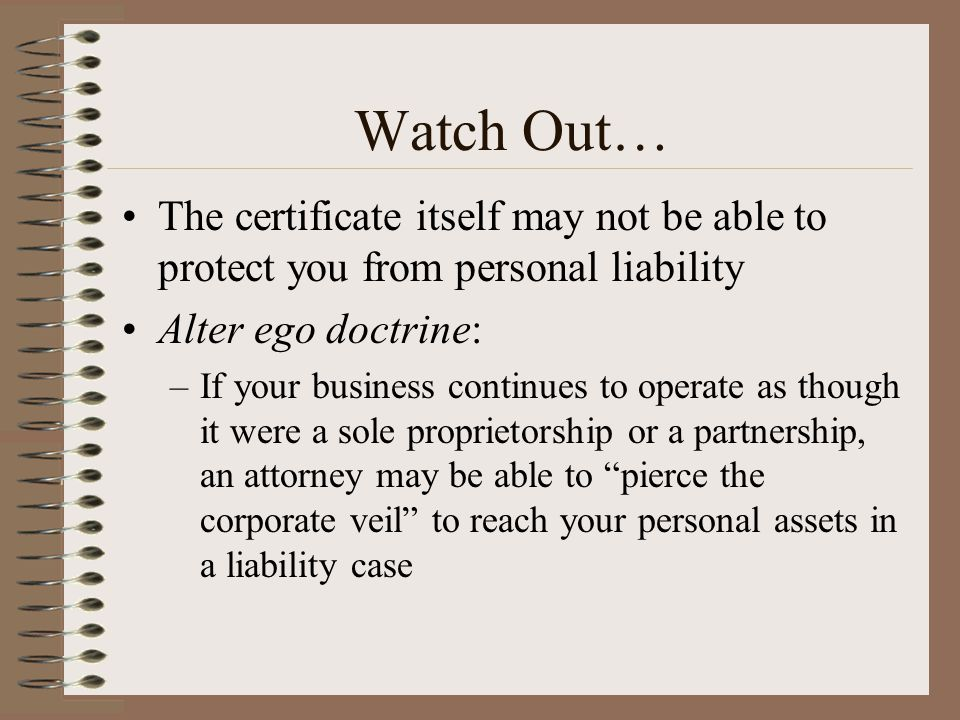 Watch Out… The certificate itself may not be able to protect you from personal liability. Alter ego doctrine: