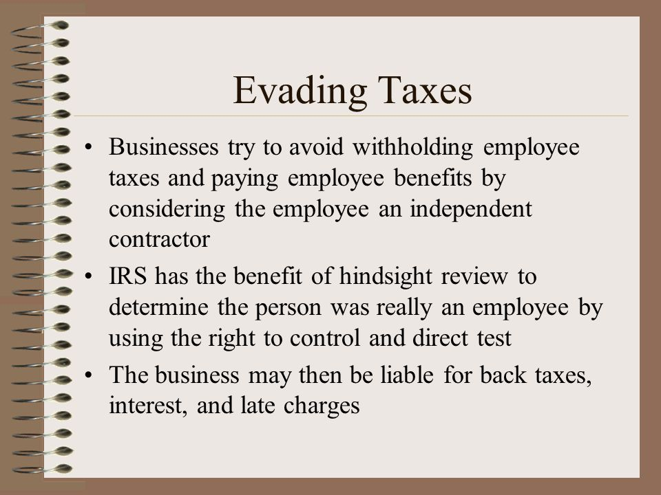 Evading Taxes Businesses try to avoid withholding employee taxes and paying employee benefits by considering the employee an independent contractor.