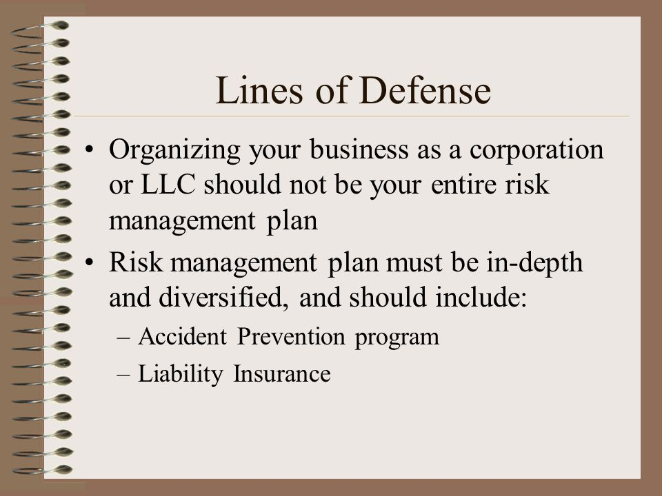 Lines of Defense Organizing your business as a corporation or LLC should not be your entire risk management plan.
