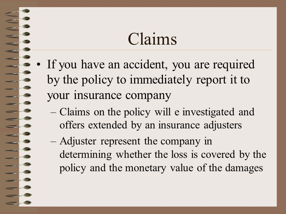 Claims If you have an accident, you are required by the policy to immediately report it to your insurance company.