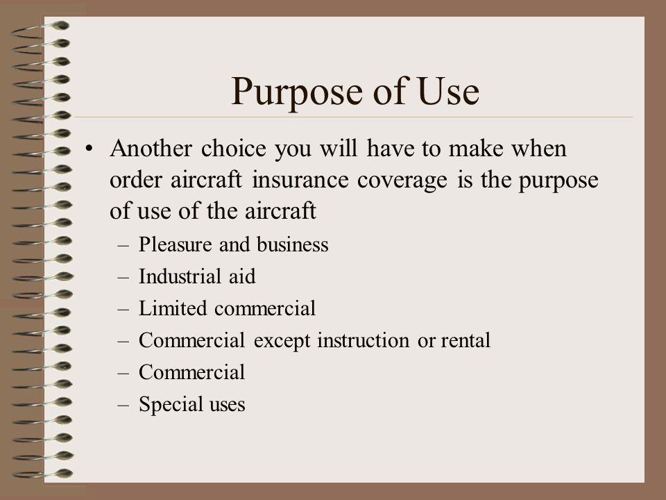 Purpose of Use Another choice you will have to make when order aircraft insurance coverage is the purpose of use of the aircraft.
