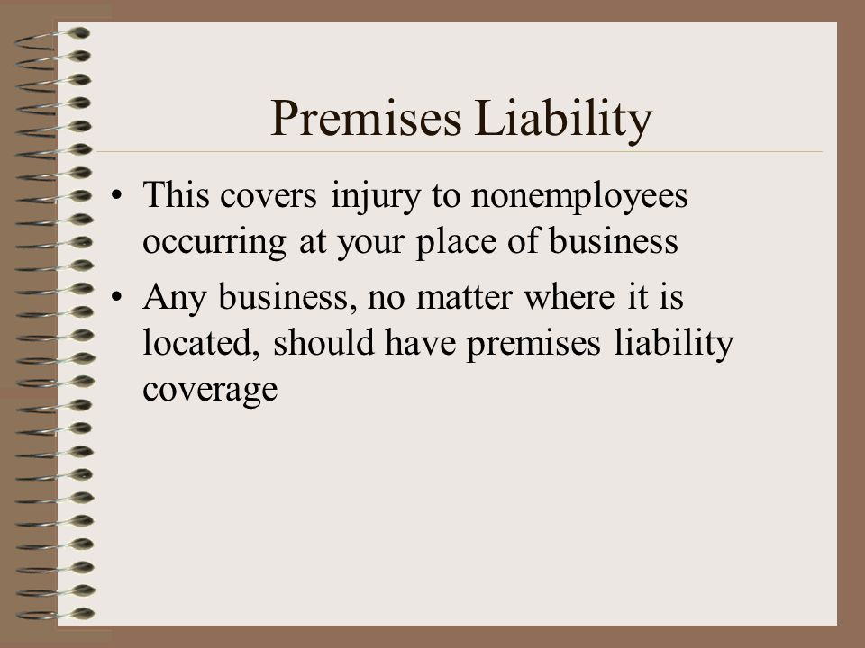 Premises Liability This covers injury to nonemployees occurring at your place of business.