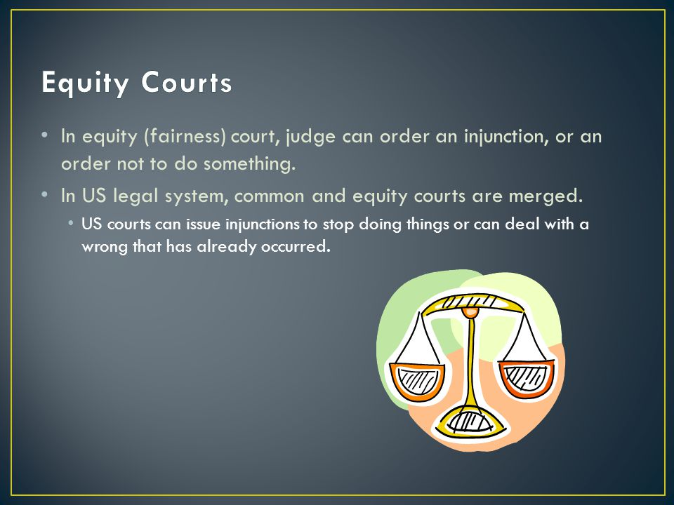 Equity Courts In equity (fairness) court, judge can order an injunction, or an order not to do something.