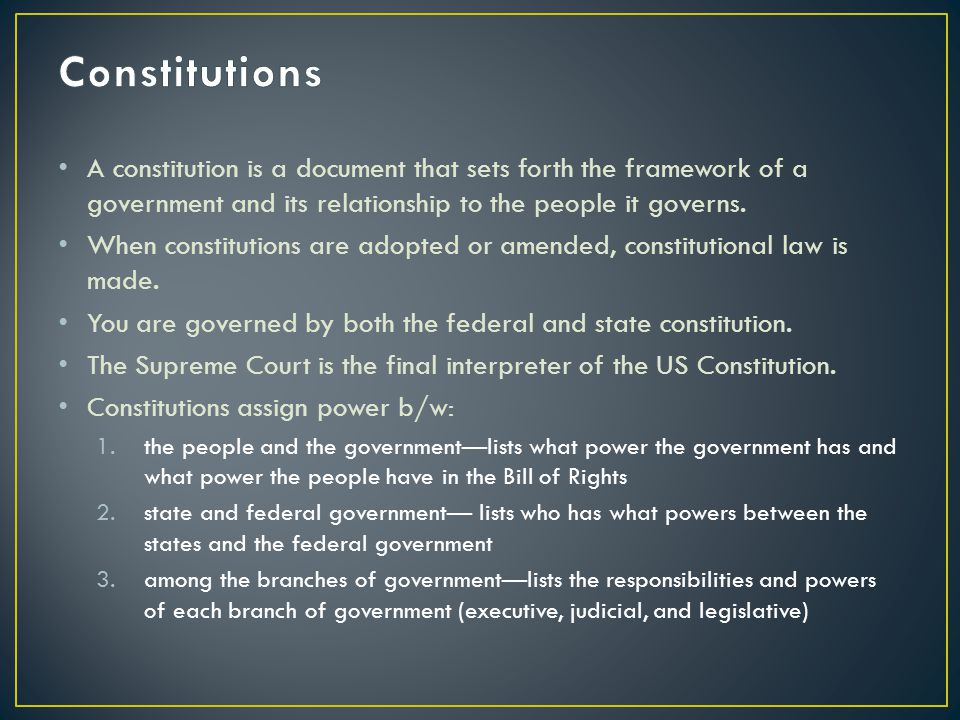 Constitutions A constitution is a document that sets forth the framework of a government and its relationship to the people it governs.