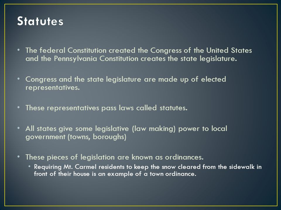 Statutes The federal Constitution created the Congress of the United States and the Pennsylvania Constitution creates the state legislature.