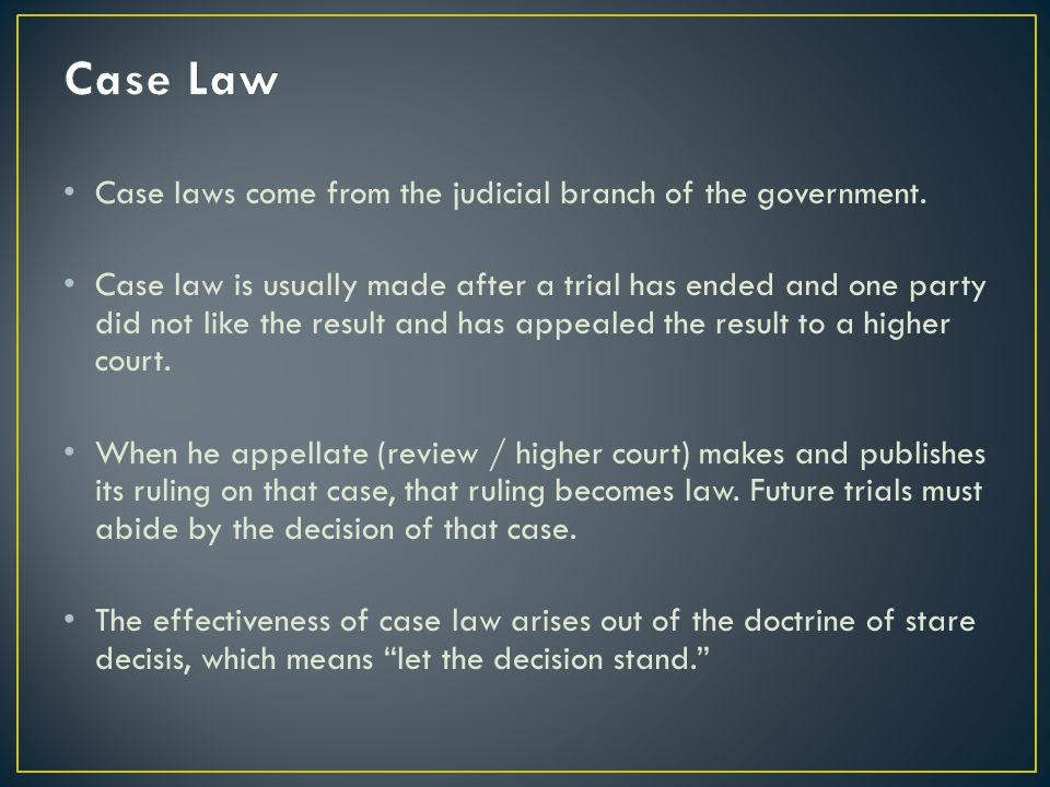 Case Law Case laws come from the judicial branch of the government.