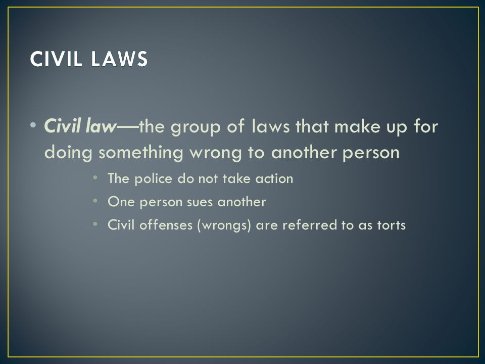 CIVIL LAWS Civil law—the group of laws that make up for doing something wrong to another person. The police do not take action.