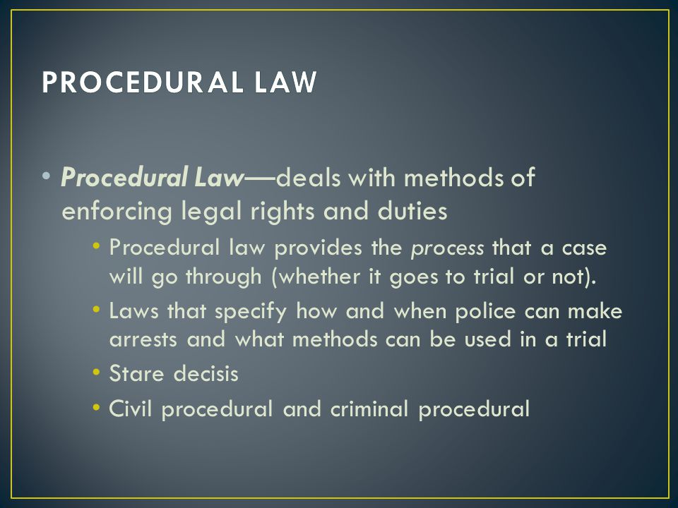 PROCEDURAL LAW Procedural Law—deals with methods of enforcing legal rights and duties.