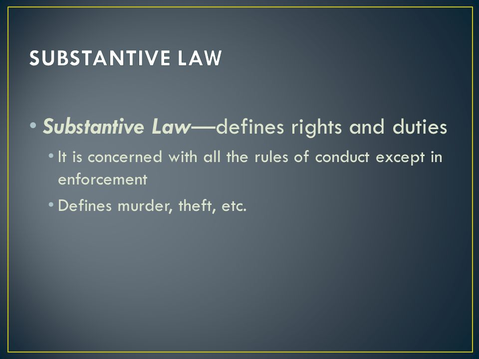 Substantive Law—defines rights and duties