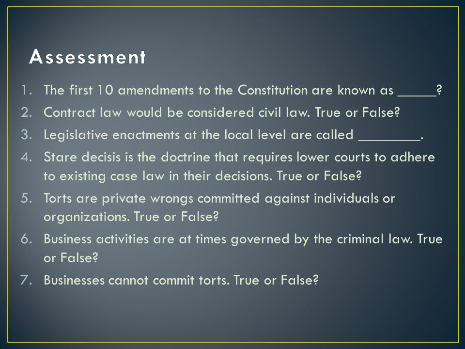 Assessment The first 10 amendments to the Constitution are known as _____ Contract law would be considered civil law. True or False