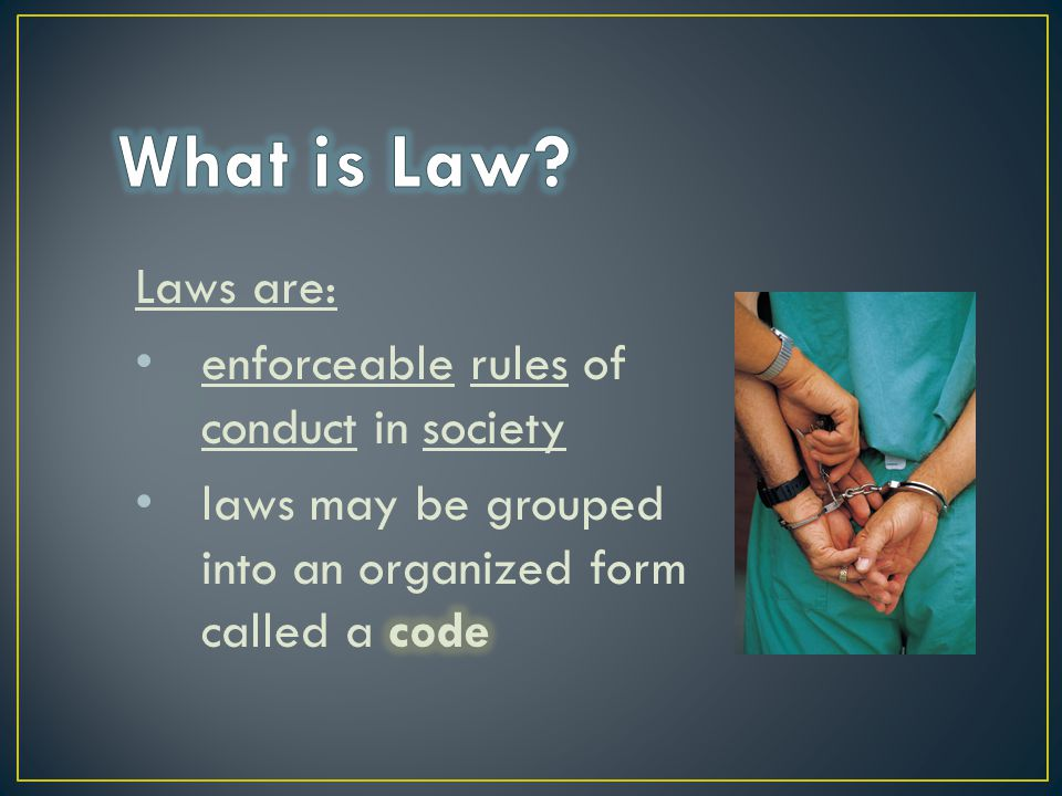 What is Law Laws are: enforceable rules of conduct in society