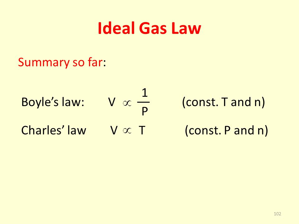 Ideal Gas Law Summary so far: 1 Boyle's law: V (const. T and n) P Charles' law V T (const. P and n)