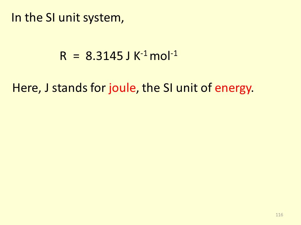 In the SI unit system, R = 8.3145 J K-1 mol-1 Here, J stands for joule, the SI unit of energy.