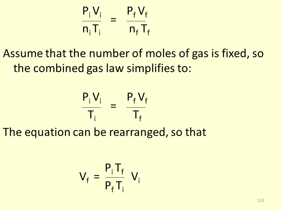 Pi Vi Pf Vf = ni Ti nf Tf Assume that the number of moles of gas is fixed, so the combined gas law simplifies to: Ti Tf The equation can be rearranged, so that Pi Tf Vf = Vi Pf Ti