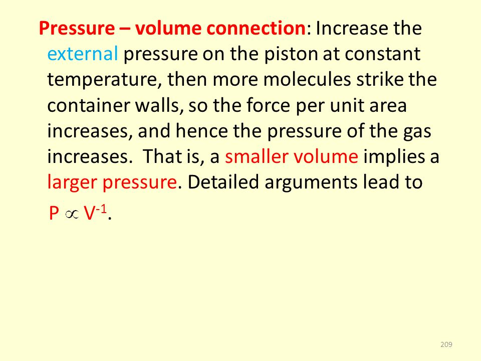 Pressure – volume connection: Increase the external pressure on the piston at constant temperature, then more molecules strike the container walls, so the force per unit area increases, and hence the pressure of the gas increases.