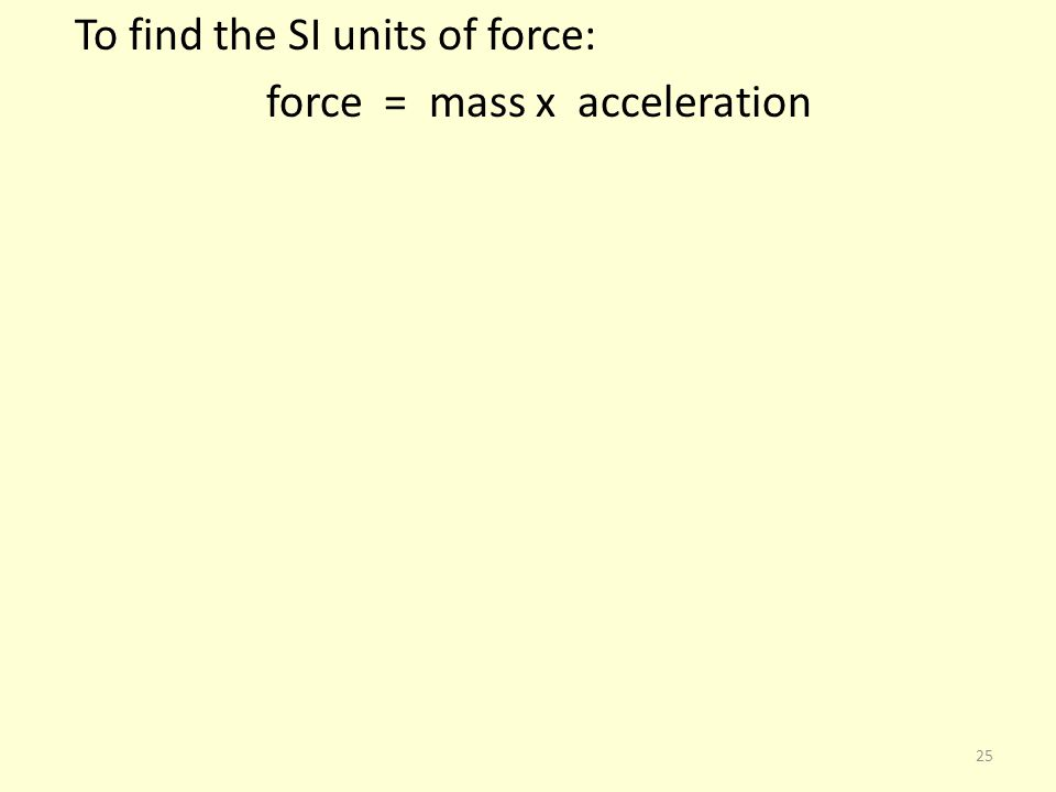 To find the SI units of force: force = mass x acceleration